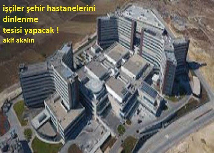 İşçiler şehir hastanelerini dinlenme tesisi yapacak