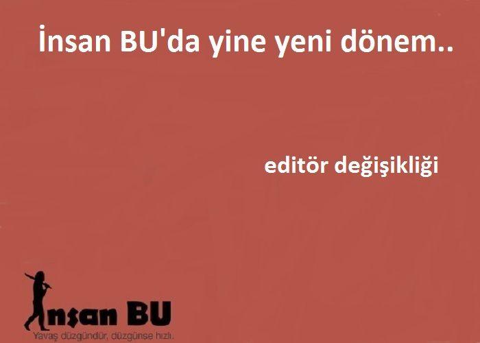 İnsan BU'da Yine Yeni Dönem.. Editör Değişikliği..